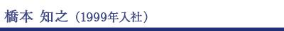 橋本知之(1999年入社)