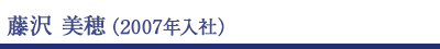 藤沢美穂(2007年入社)