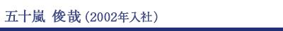 五十嵐俊哉(2002年入社)